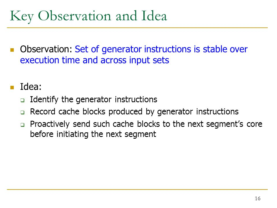 Key Observation and Idea Observation: Set of generator instructions is stable over execution time and across input sets Idea:  Identify the generator instructions  Record cache blocks produced by generator instructions  Proactively send such cache blocks to the next segment's core before initiating the next segment 16