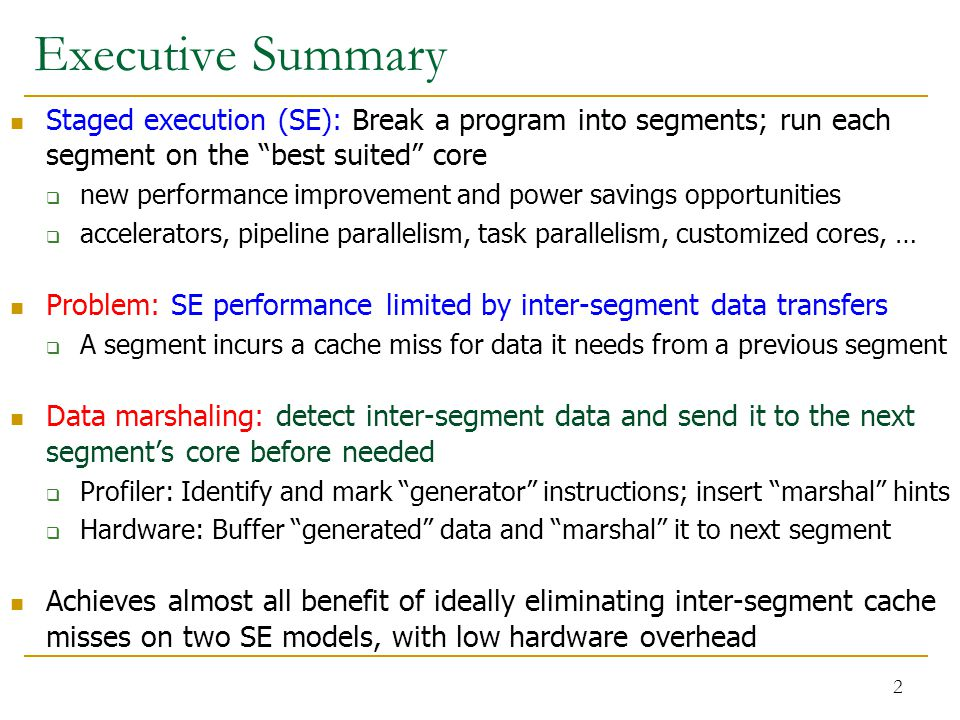 Executive Summary Staged execution (SE): Break a program into segments; run each segment on the best suited core  new performance improvement and power savings opportunities  accelerators, pipeline parallelism, task parallelism, customized cores, … Problem: SE performance limited by inter-segment data transfers  A segment incurs a cache miss for data it needs from a previous segment Data marshaling: detect inter-segment data and send it to the next segment's core before needed  Profiler: Identify and mark generator instructions; insert marshal hints  Hardware: Buffer generated data and marshal it to next segment Achieves almost all benefit of ideally eliminating inter-segment cache misses on two SE models, with low hardware overhead 2