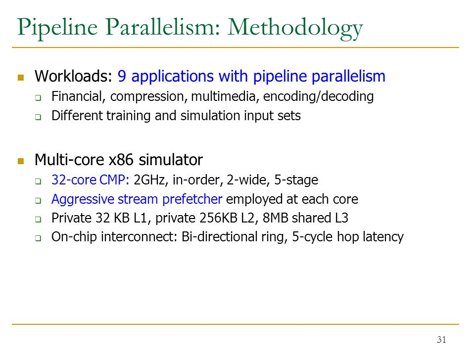 Pipeline Parallelism: Methodology Workloads: 9 applications with pipeline parallelism  Financial, compression, multimedia, encoding/decoding  Different training and simulation input sets Multi-core x86 simulator  32-core CMP: 2GHz, in-order, 2-wide, 5-stage  Aggressive stream prefetcher employed at each core  Private 32 KB L1, private 256KB L2, 8MB shared L3  On-chip interconnect: Bi-directional ring, 5-cycle hop latency 31