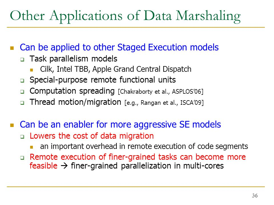 36 Other Applications of Data Marshaling Can be applied to other Staged Execution models  Task parallelism models Cilk, Intel TBB, Apple Grand Central Dispatch  Special-purpose remote functional units  Computation spreading [Chakraborty et al., ASPLOS'06]  Thread motion/migration [e.g., Rangan et al., ISCA'09] Can be an enabler for more aggressive SE models  Lowers the cost of data migration an important overhead in remote execution of code segments  Remote execution of finer-grained tasks can become more feasible  finer-grained parallelization in multi-cores