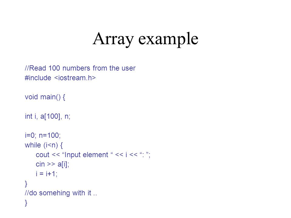 Array example //Read 100 numbers from the user #include void main() { int i, a[100], n; i=0; n=100; while (i<n) { cout << Input element << i << : ; cin >> a[i]; i = i+1; } //do somehing with it..