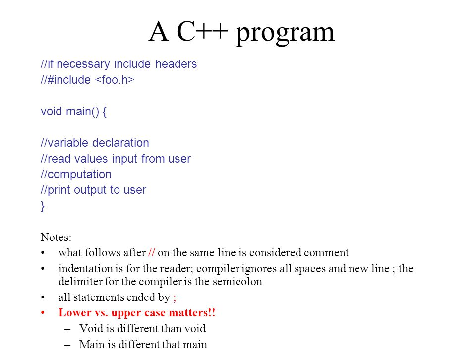 A C++ program //if necessary include headers //#include void main() { //variable declaration //read values input from user //computation //print output to user } Notes: what follows after // on the same line is considered comment indentation is for the reader; compiler ignores all spaces and new line ; the delimiter for the compiler is the semicolon all statements ended by ; Lower vs.