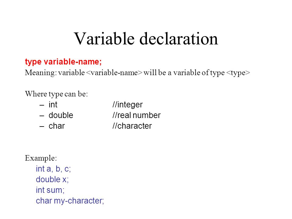 Variable declaration type variable-name; Meaning: variable will be a variable of type Where type can be: –int//integer –double//real number –char//character Example: int a, b, c; double x; int sum; char my-character;