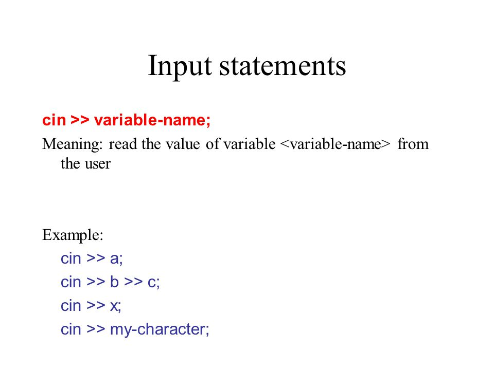 Input statements cin >> variable-name; Meaning: read the value of variable from the user Example: cin >> a; cin >> b >> c; cin >> x; cin >> my-character;