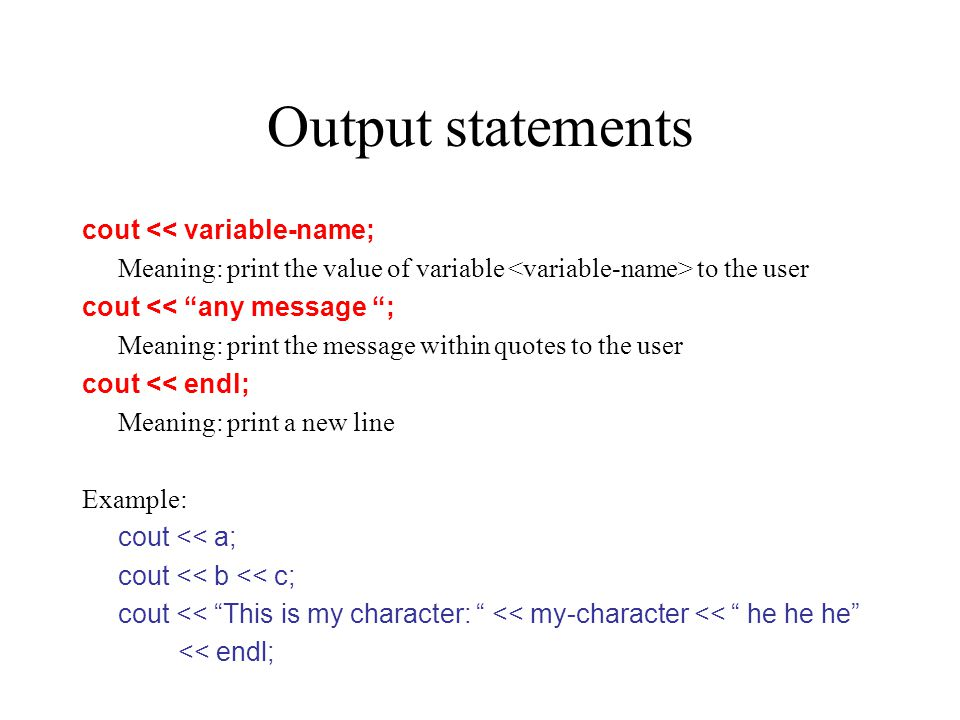 "Output statements cout << variable-name; Meaning: print the value of variable to the user cout << ""any message ""; Meaning: print the message within qu"