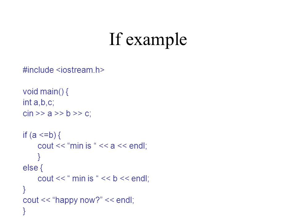 If example #include void main() { int a,b,c; cin >> a >> b >> c; if (a <=b) { cout << min is << a << endl; } else { cout << min is << b << endl; } cout << happy now << endl; }