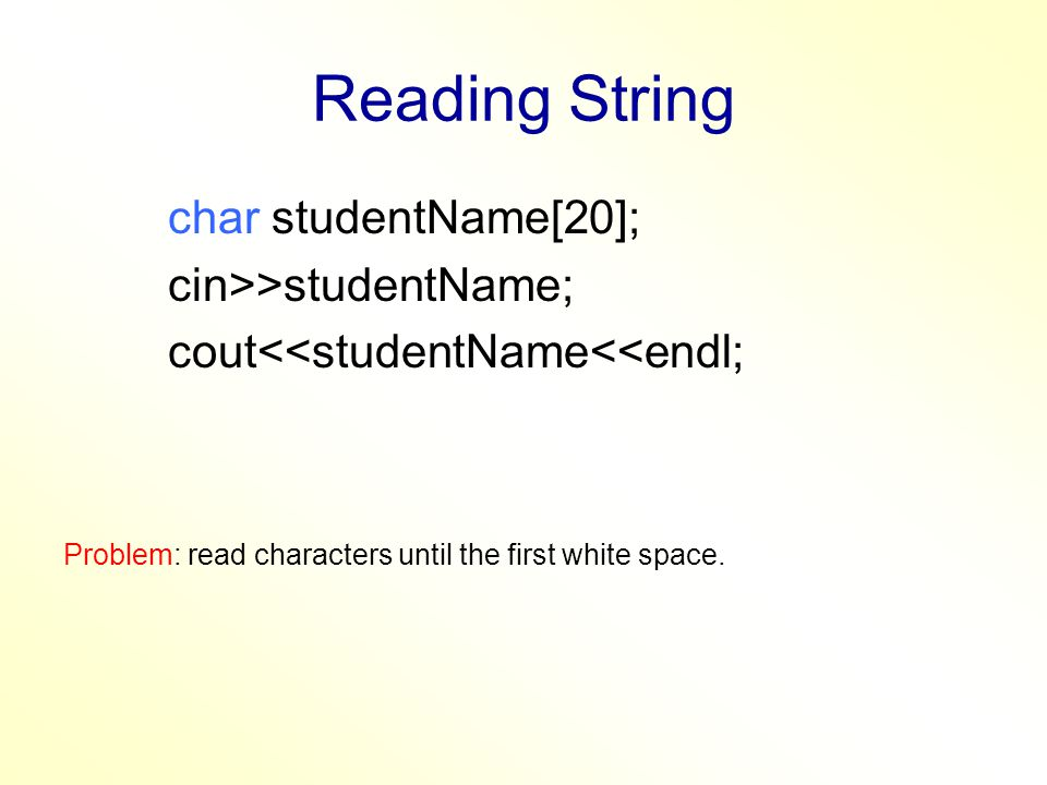 Reading String char studentName[20]; cin>>studentName; cout<<studentName<<endl; Problem: read characters until the first white space.