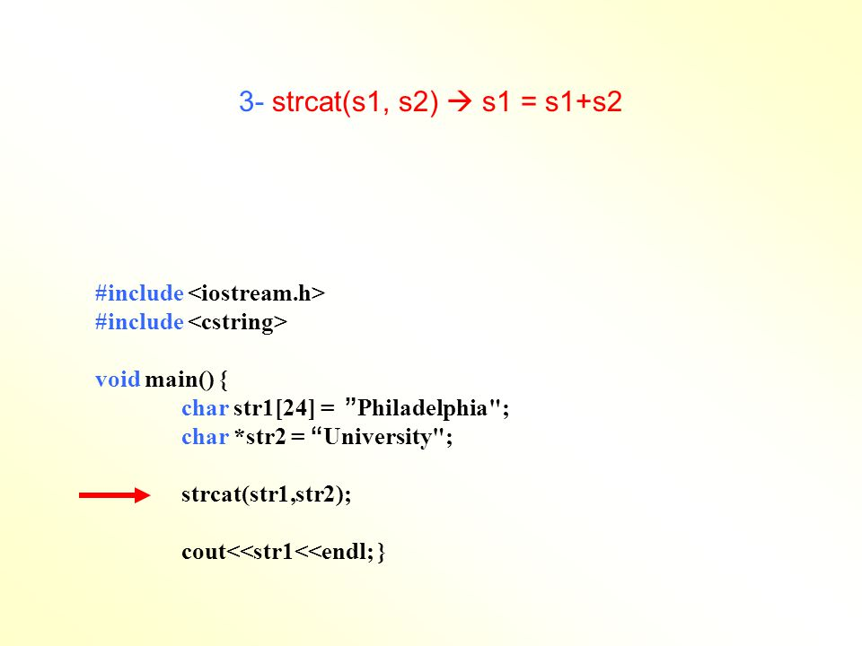 3- strcat(s1, s2)  s1 = s1+s2 #include void main() { char str1[24] = Philadelphia ; char *str2 = University ; strcat(str1,str2); cout<<str1<<endl; }