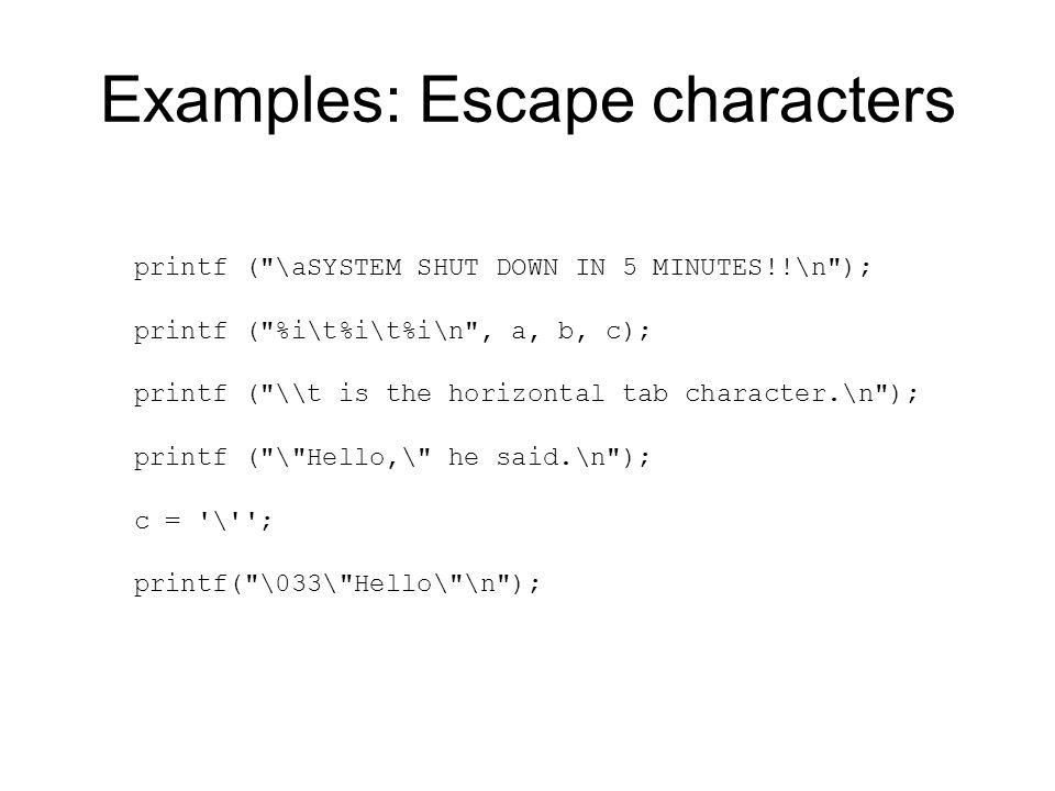 Examples: Escape characters printf ( \aSYSTEM SHUT DOWN IN 5 MINUTES!!\n ); printf ( %i\t%i\t%i\n , a, b, c); printf ( \\t is the horizontal tab character.\n ); printf ( \ Hello,\ he said.\n ); c = \ ; printf( \033\ Hello\ \n );