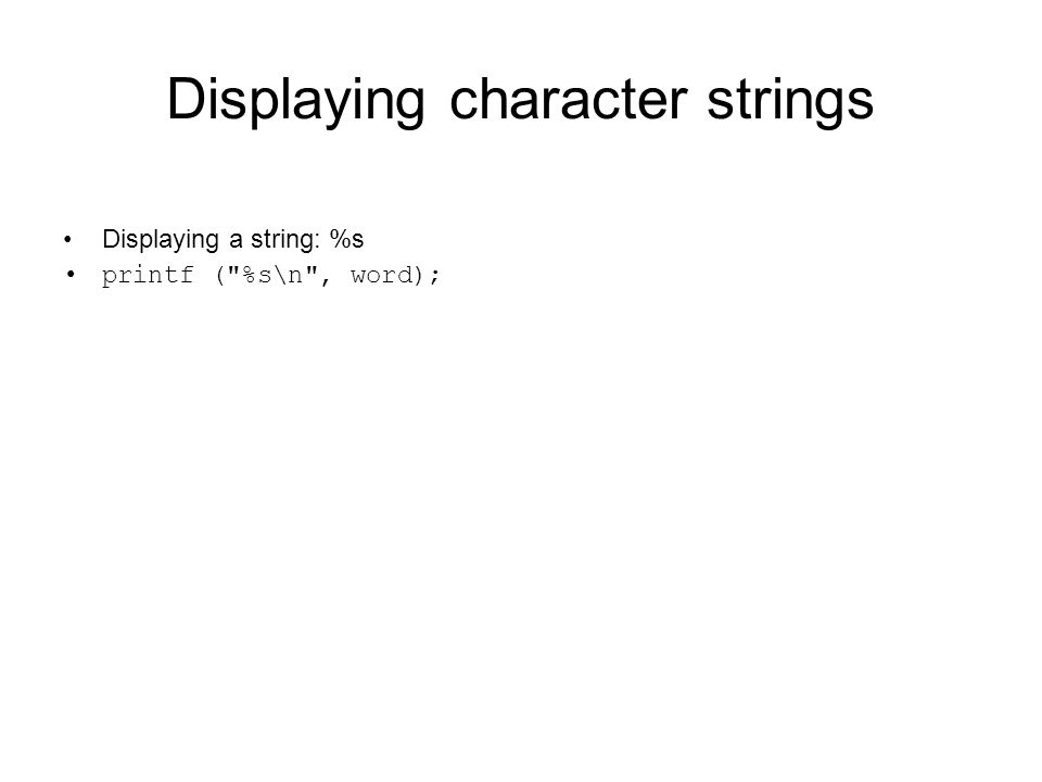 Displaying character strings Displaying a string: %s printf ( %s\n , word);