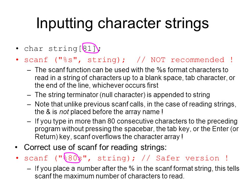 Inputting character strings char string[81]; scanf ( %s , string); // NOT recommended .