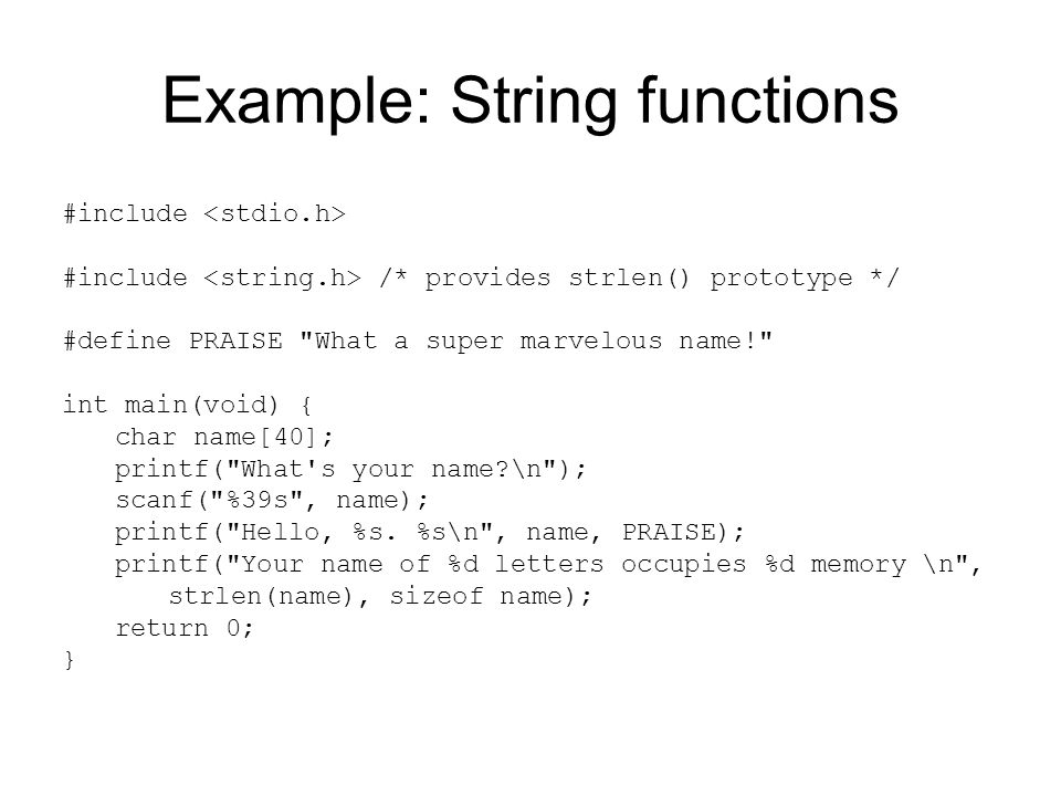 Example: String functions #include #include /* provides strlen() prototype */ #define PRAISE What a super marvelous name! int main(void) { char name[40]; printf( What s your name \n ); scanf( %39s , name); printf( Hello, %s.