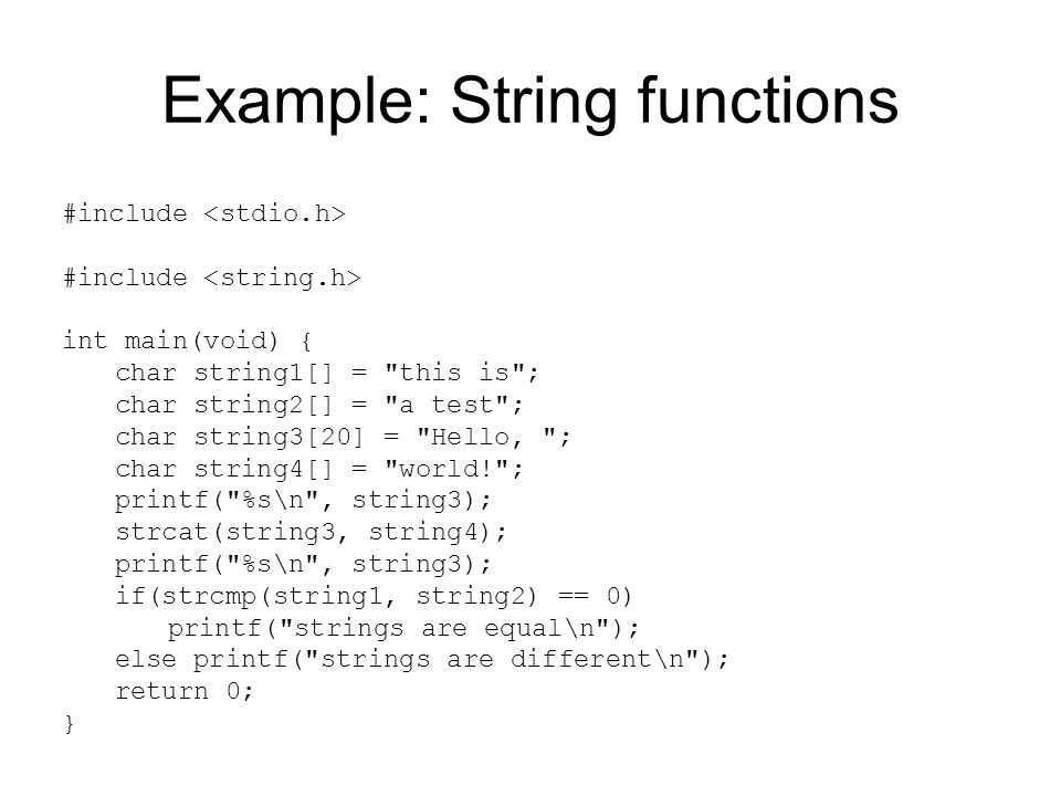 Example: String functions #include int main(void) { char string1[] = this is ; char string2[] = a test ; char string3[20] = Hello, ; char string4[] = world! ; printf( %s\n , string3); strcat(string3, string4); printf( %s\n , string3); if(strcmp(string1, string2) == 0) printf( strings are equal\n ); else printf( strings are different\n ); return 0; }
