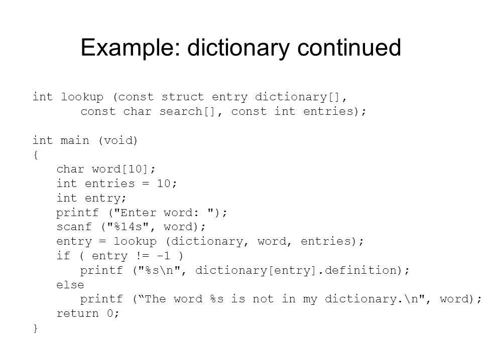 Example: dictionary continued int lookup (const struct entry dictionary[], const char search[], const int entries); int main (void) { char word[10]; int entries = 10; int entry; printf ( Enter word: ); scanf ( %14s , word); entry = lookup (dictionary, word, entries); if ( entry != -1 ) printf ( %s\n , dictionary[entry].definition); else printf ( The word %s is not in my dictionary.\n , word); return 0; }