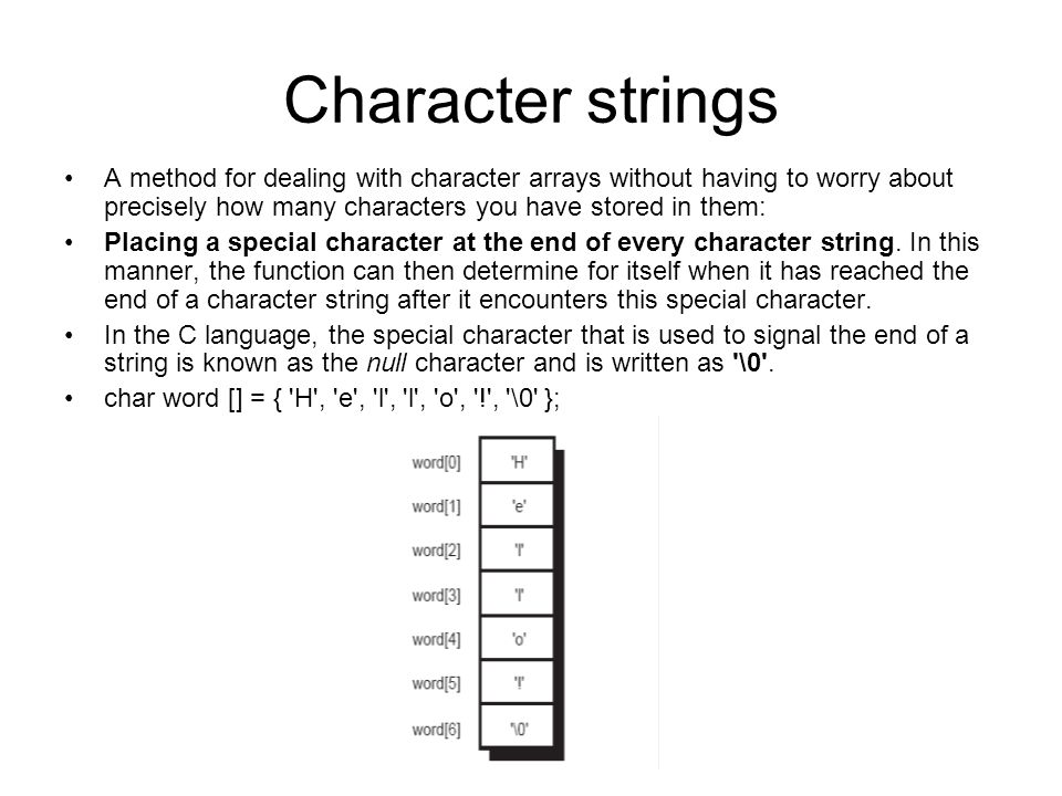 Character strings A method for dealing with character arrays without having to worry about precisely how many characters you have stored in them: Placing a special character at the end of every character string.