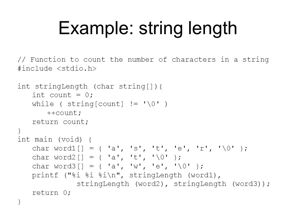 Example: const strings // Function to count the number of characters in a string #include int stringLength (const char string[]){ int count = 0; while ( string[count] != \0 ) ++count; return count; } int main (void) { const char word1[] = { a , s , t , e , r , \0 }; const char word2[] = { a , t , \0 }; const char word3[] = { a , w , e , \0 }; printf ( %i %i %i\n , stringLength (word1), stringLength (word2), stringLength (word3)); return 0; } The function declares its argument as a const array of characters because it is not making any changes to the array