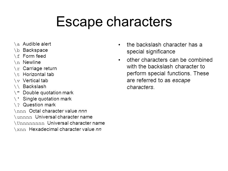 Escape characters \a Audible alert \b Backspace \f Form feed \n Newline \r Carriage return \t Horizontal tab \v Vertical tab \\ Backslash \ Double quotation mark \ Single quotation mark \.