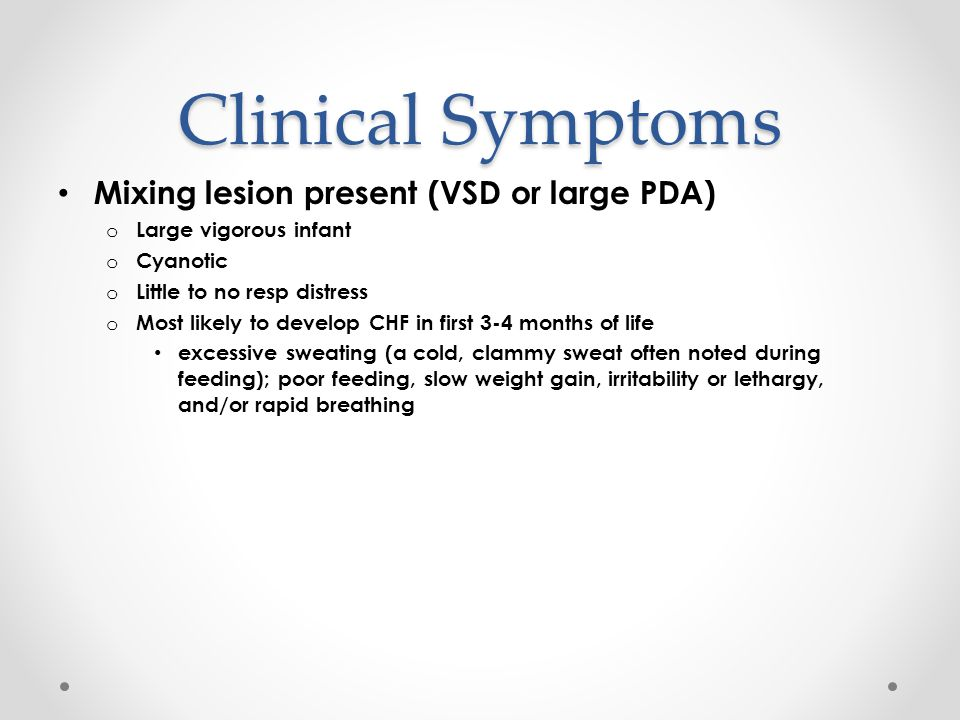 Clinical Symptoms Mixing lesion present (VSD or large PDA) o Large vigorous infant o Cyanotic o Little to no resp distress o Most likely to develop CHF in first 3-4 months of life excessive sweating (a cold, clammy sweat often noted during feeding); poor feeding, slow weight gain, irritability or lethargy, and/or rapid breathing