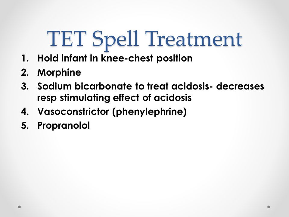 TET Spell Treatment 1.Hold infant in knee-chest position 2.Morphine 3.Sodium bicarbonate to treat acidosis- decreases resp stimulating effect of acidosis 4.Vasoconstrictor (phenylephrine) 5.Propranolol