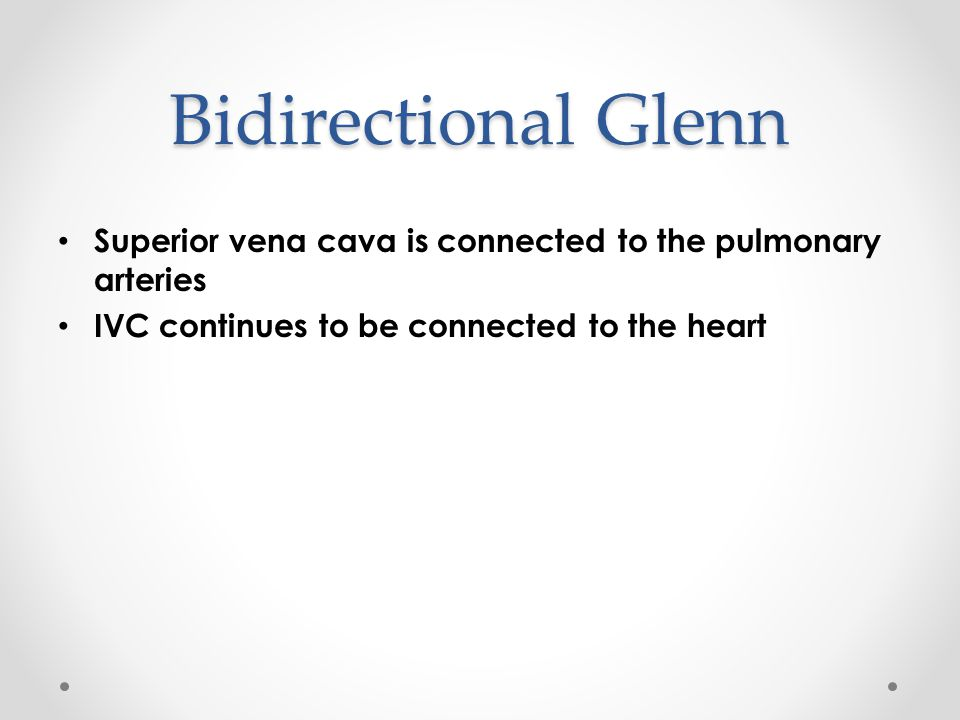 Bidirectional Glenn Superior vena cava is connected to the pulmonary arteries IVC continues to be connected to the heart