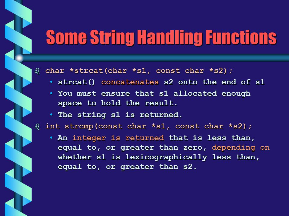 Some String Handling Functions b char *strcat(char *s1, const char *s2); strcat() concatenates s2 onto the end of s1strcat() concatenates s2 onto the