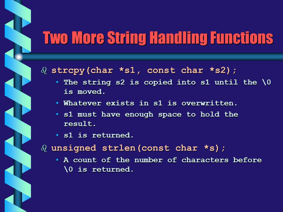 Two More String Handling Functions b strcpy(char *s1, const char *s2); The string s2 is copied into s1 until the \0 is moved.The string s2 is copied i