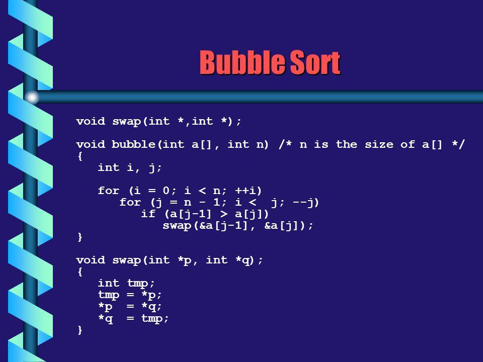 Bubble Sort void swap(int *,int *); void bubble(int a[], int n) /* n is the size of a[] */ { int i, j; for (i = 0; i < n; ++i) for (j = n - 1; i < j; --j) if (a[j-1] > a[j]) swap(&a[j-1], &a[j]); } void swap(int *p, int *q); { int tmp; tmp = *p; *p = *q; *q = tmp; }