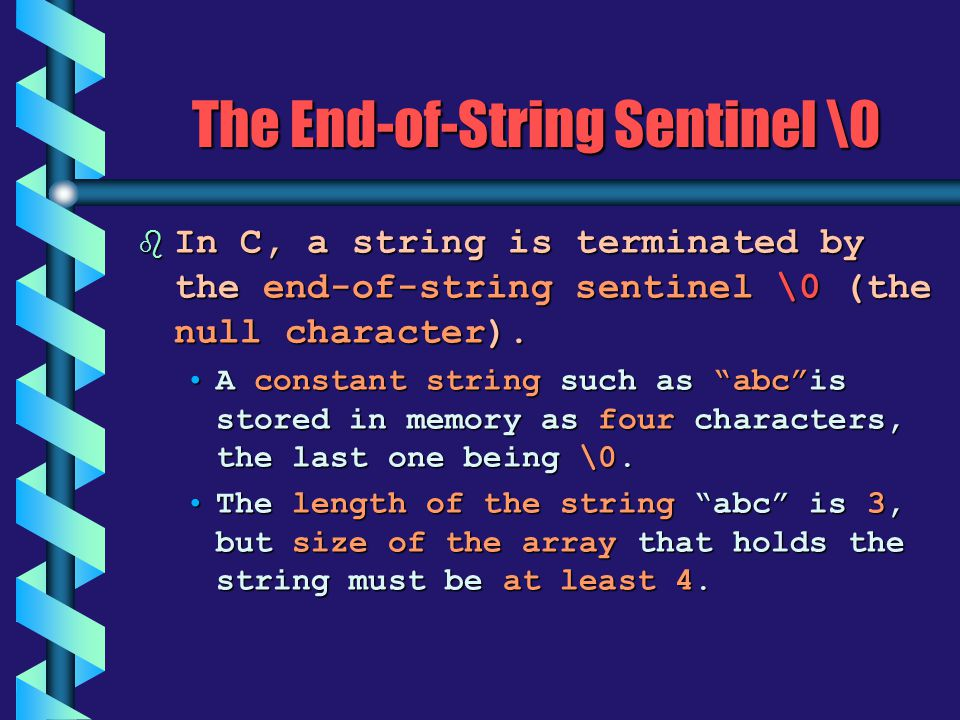 "The End-of-String Sentinel \0 b In C, a string is terminated by the end-of-string sentinel \0 (the null character). A constant string such as ""abc""is"