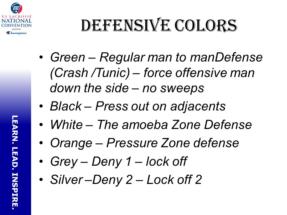 LEARN. LEAD. INSPIRE. Defensive Colors Green – Regular man to manDefense (Crash /Tunic) – force offensive man down the side – no sweeps Black – Press