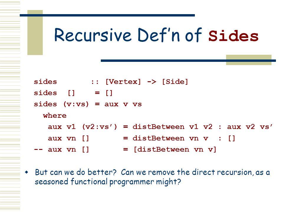 Recursive Def'n of Sides sides :: [Vertex] -> [Side] sides [] = [] sides (v:vs) = aux v vs where aux v1 (v2:vs') = distBetween v1 v2 : aux v2 vs' aux vn [] = distBetween vn v : [] -- aux vn [] = [distBetween vn v]  But can we do better.