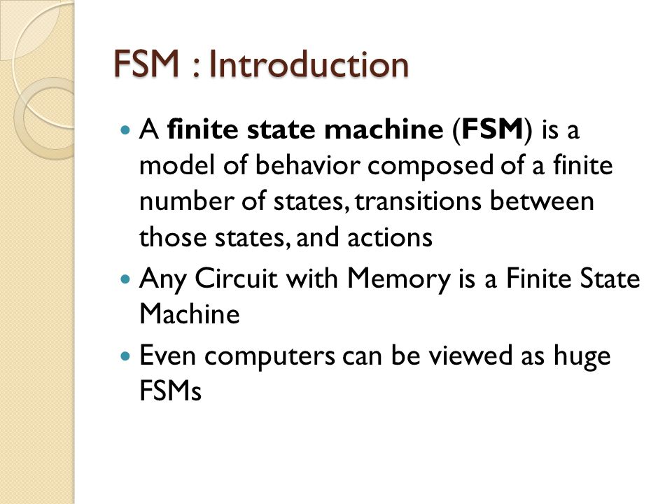 FSM : Introduction A finite state machine (FSM) is a model of behavior composed of a finite number of states, transitions between those states, and actions Any Circuit with Memory is a Finite State Machine Even computers can be viewed as huge FSMs
