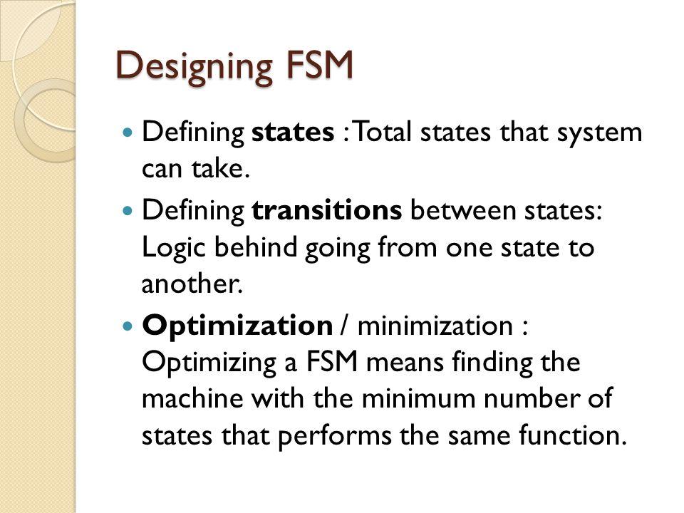 Designing FSM Defining states : Total states that system can take.