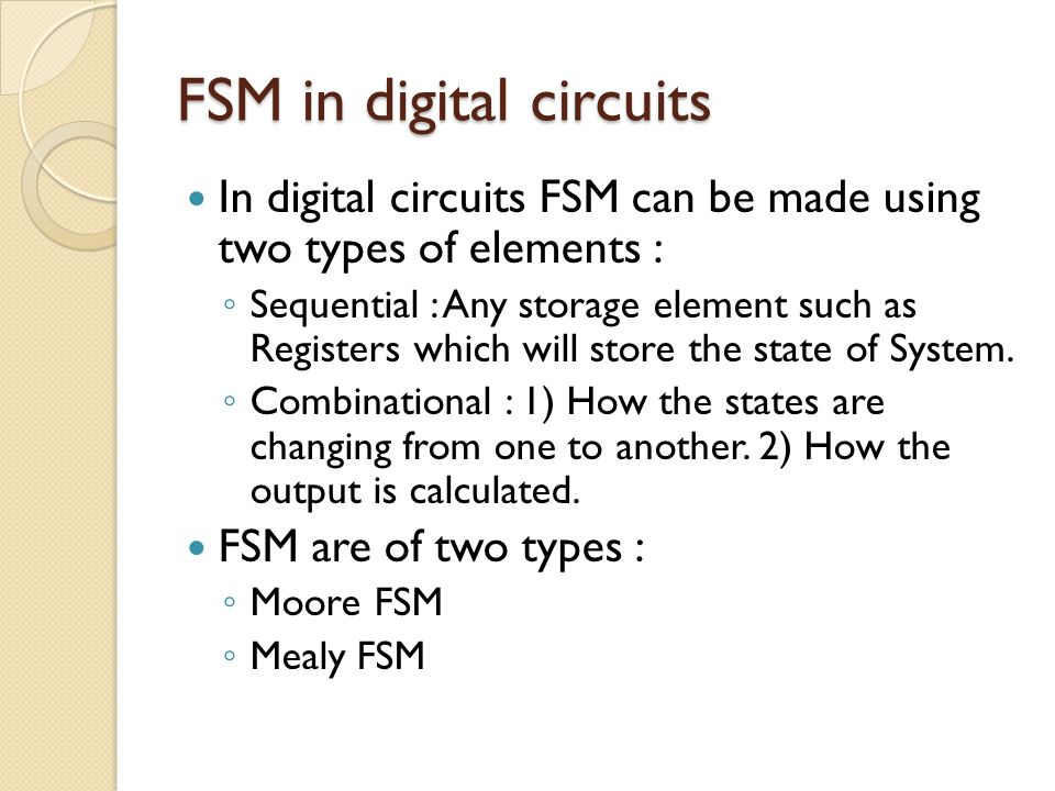FSM in digital circuits In digital circuits FSM can be made using two types of elements : ◦ Sequential : Any storage element such as Registers which will store the state of System.