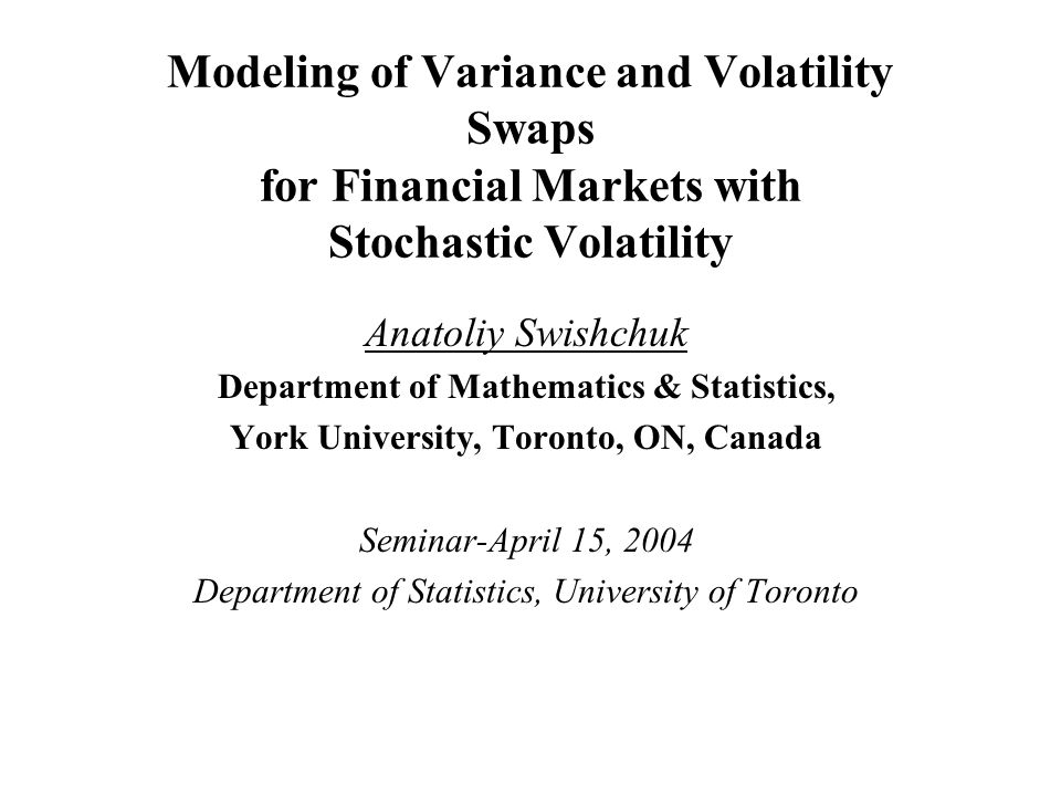 Modeling of Variance and Volatility Swaps for Financial Markets with Stochastic Volatility Anatoliy Swishchuk Department of Mathematics & Statistics, York University, Toronto, ON, Canada Seminar-April 15, 2004 Department of Statistics, University of Toronto