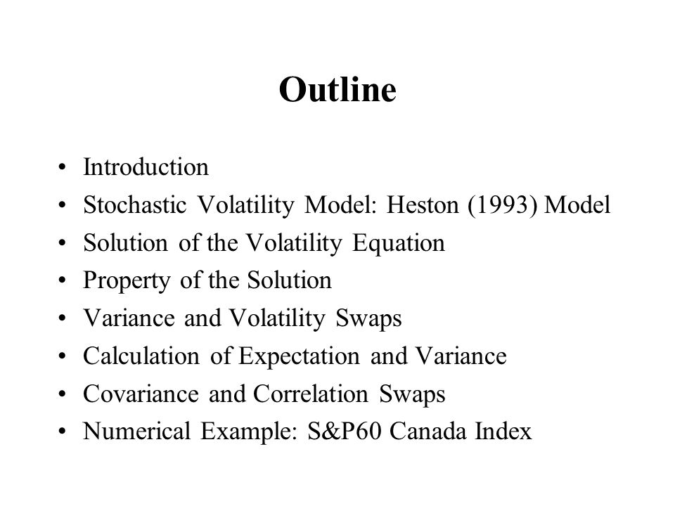 Outline Introduction Stochastic Volatility Model: Heston (1993) Model Solution of the Volatility Equation Property of the Solution Variance and Volatility Swaps Calculation of Expectation and Variance Covariance and Correlation Swaps Numerical Example: S&P60 Canada Index
