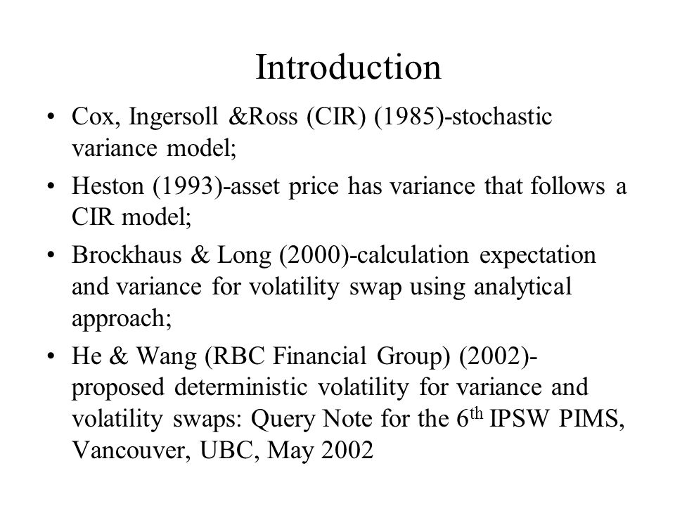 Introduction Cox, Ingersoll &Ross (CIR) (1985)-stochastic variance model; Heston (1993)-asset price has variance that follows a CIR model; Brockhaus & Long (2000)-calculation expectation and variance for volatility swap using analytical approach; He & Wang (RBC Financial Group) (2002)- proposed deterministic volatility for variance and volatility swaps: Query Note for the 6 th IPSW PIMS, Vancouver, UBC, May 2002