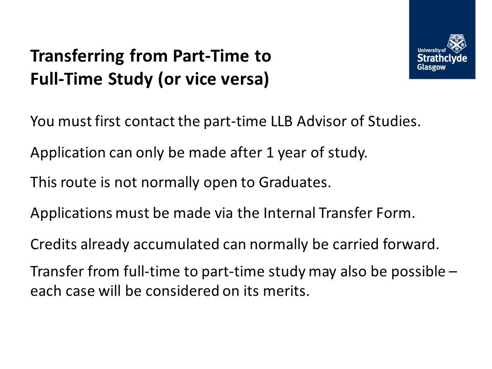 Transferring from Part-Time to Full-Time Study (or vice versa) You must first contact the part-time LLB Advisor of Studies.