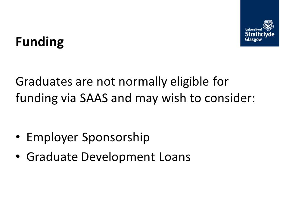 Funding Graduates are not normally eligible for funding via SAAS and may wish to consider: Employer Sponsorship Graduate Development Loans