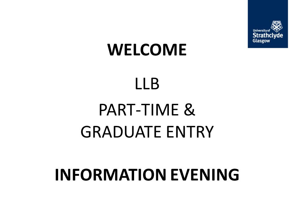 WELCOME LLB PART-TIME & GRADUATE ENTRY INFORMATION EVENING