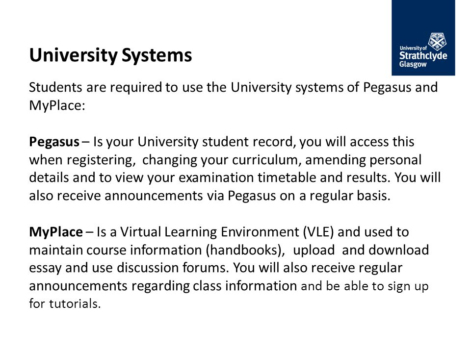 University Systems Students are required to use the University systems of Pegasus and MyPlace: Pegasus – Is your University student record, you will access this when registering, changing your curriculum, amending personal details and to view your examination timetable and results.