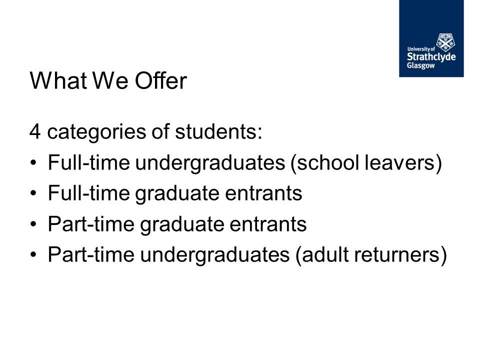 4 categories of students: Full-time undergraduates (school leavers) Full-time graduate entrants Part-time graduate entrants Part-time undergraduates (adult returners) What We Offer