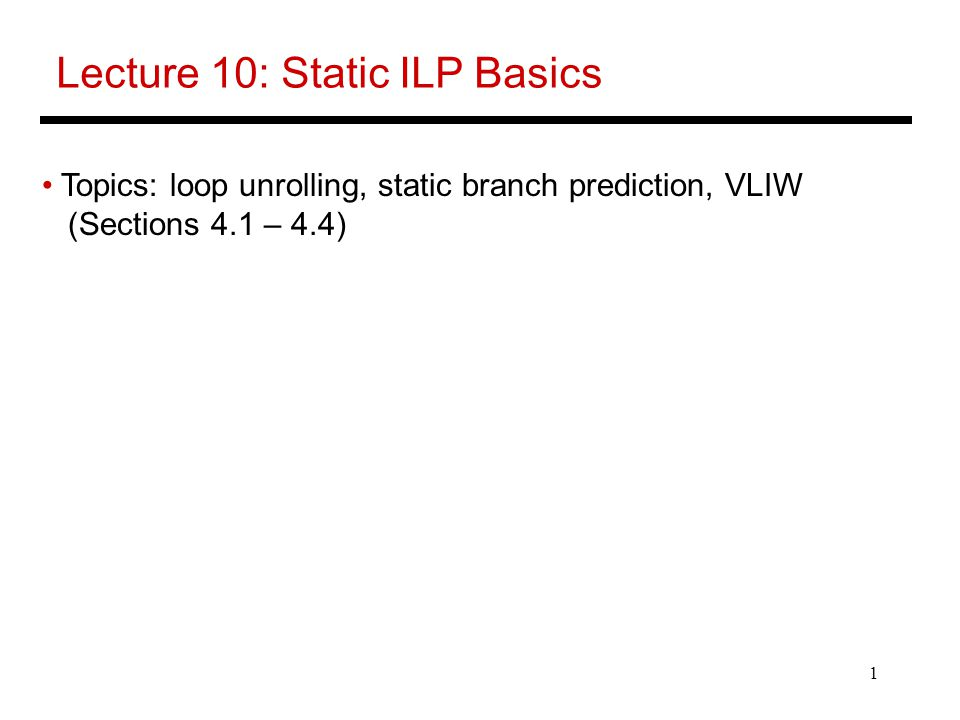 1 Lecture 10: Static ILP Basics Topics: loop unrolling, static branch prediction, VLIW (Sections 4.1 – 4.4)