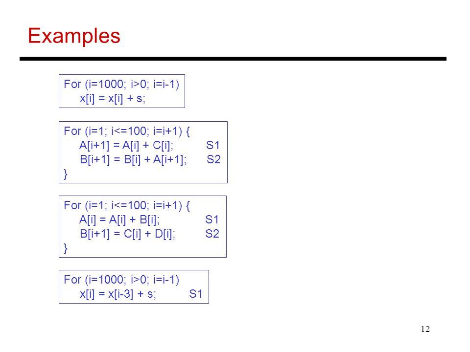 12 Examples For (i=1000; i>0; i=i-1) x[i] = x[i] + s; For (i=1; i<=100; i=i+1) { A[i+1] = A[i] + C[i]; S1 B[i+1] = B[i] + A[i+1]; S2 } For (i=1; i<=10
