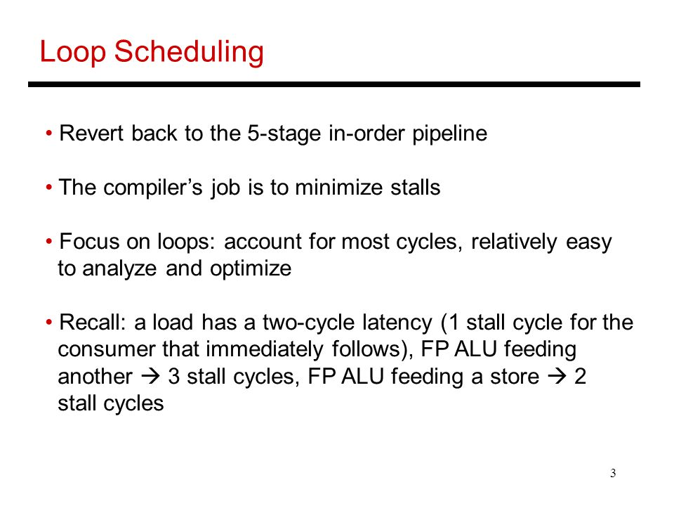 3 Loop Scheduling Revert back to the 5-stage in-order pipeline The compiler's job is to minimize stalls Focus on loops: account for most cycles, relatively easy to analyze and optimize Recall: a load has a two-cycle latency (1 stall cycle for the consumer that immediately follows), FP ALU feeding another  3 stall cycles, FP ALU feeding a store  2 stall cycles