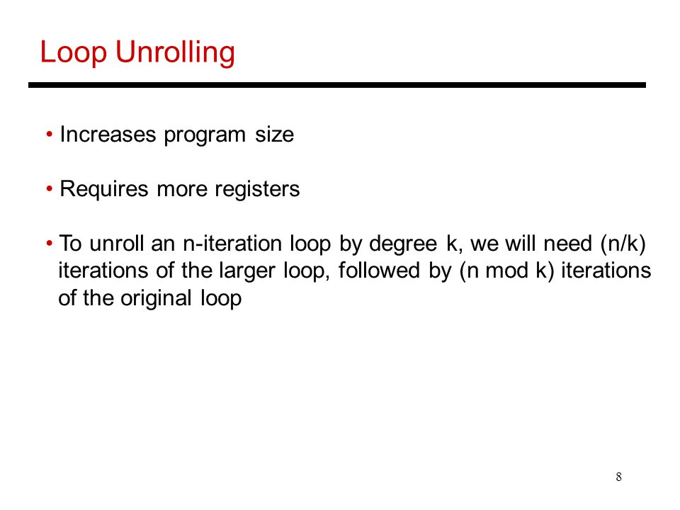 8 Loop Unrolling Increases program size Requires more registers To unroll an n-iteration loop by degree k, we will need (n/k) iterations of the larger loop, followed by (n mod k) iterations of the original loop