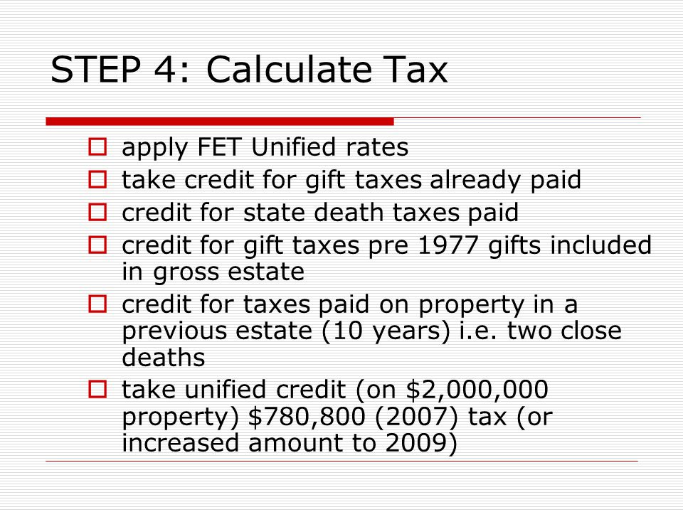 STEP 4: Calculate Tax  apply FET Unified rates  take credit for gift taxes already paid  credit for state death taxes paid  credit for gift taxes pre 1977 gifts included in gross estate  credit for taxes paid on property in a previous estate (10 years) i.e.