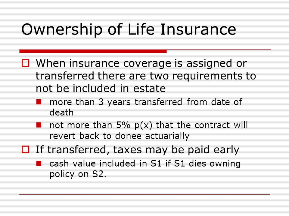 Ownership of Life Insurance  When insurance coverage is assigned or transferred there are two requirements to not be included in estate more than 3 years transferred from date of death not more than 5% p(x) that the contract will revert back to donee actuarially  If transferred, taxes may be paid early cash value included in S1 if S1 dies owning policy on S2.