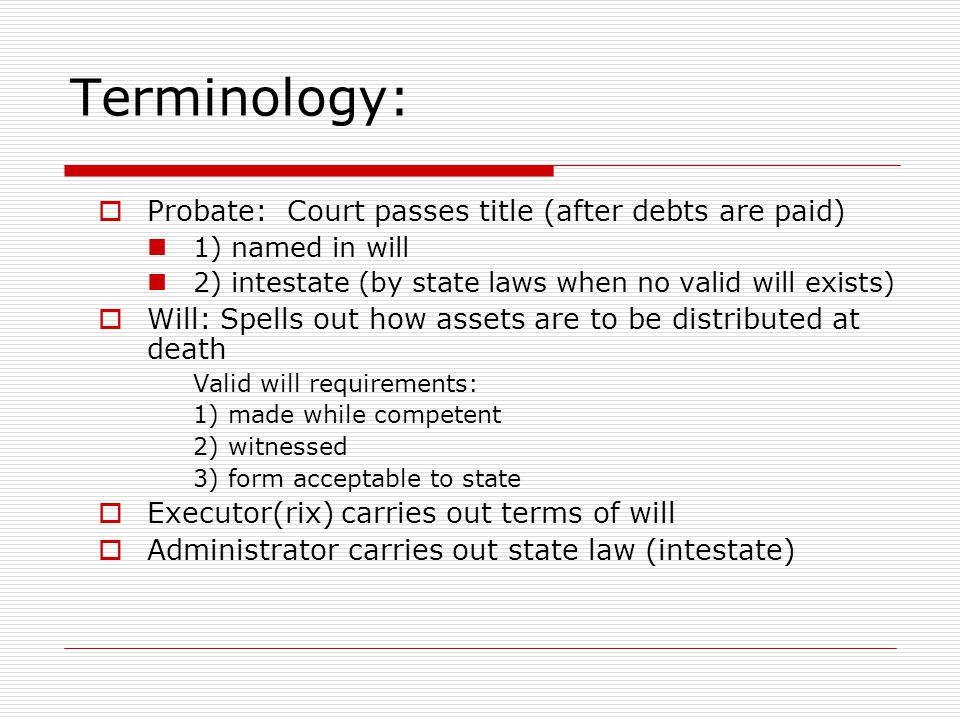 Terminology:  Probate: Court passes title (after debts are paid) 1) named in will 2) intestate (by state laws when no valid will exists)  Will: Spells out how assets are to be distributed at death Valid will requirements: 1) made while competent 2) witnessed 3) form acceptable to state  Executor(rix) carries out terms of will  Administrator carries out state law (intestate)