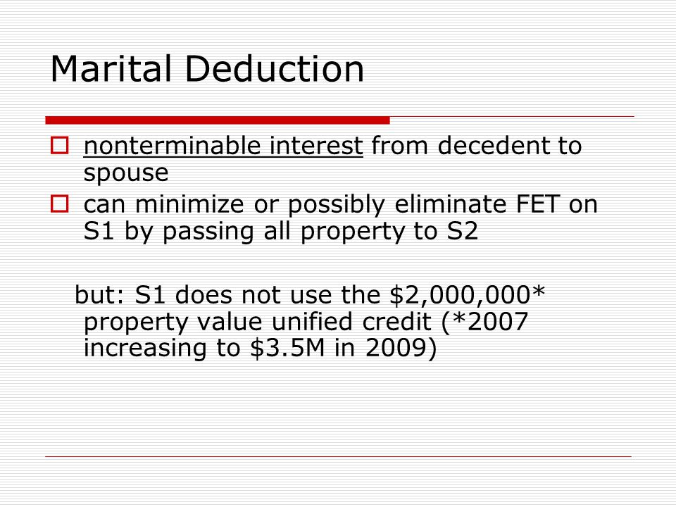 Marital Deduction  nonterminable interest from decedent to spouse  can minimize or possibly eliminate FET on S1 by passing all property to S2 but: S1 does not use the $2,000,000* property value unified credit (*2007 increasing to $3.5M in 2009)