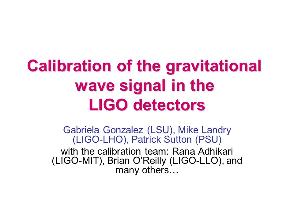 Calibration of the gravitational wave signal in the LIGO detectors Gabriela Gonzalez (LSU), Mike Landry (LIGO-LHO), Patrick Sutton (PSU) with the calibration team: Rana Adhikari (LIGO-MIT), Brian O'Reilly (LIGO-LLO), and many others…